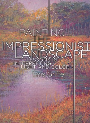 Painting the Impressionist Landscape By Griffel, Lois